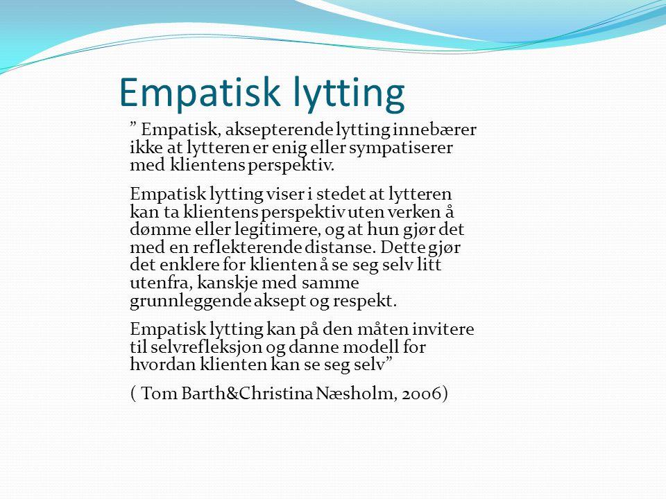 Empatisk lytting Empatisk, aksepterende lytting innebærer ikke at lytteren er enig eller sympatiserer med klientens perspektiv.