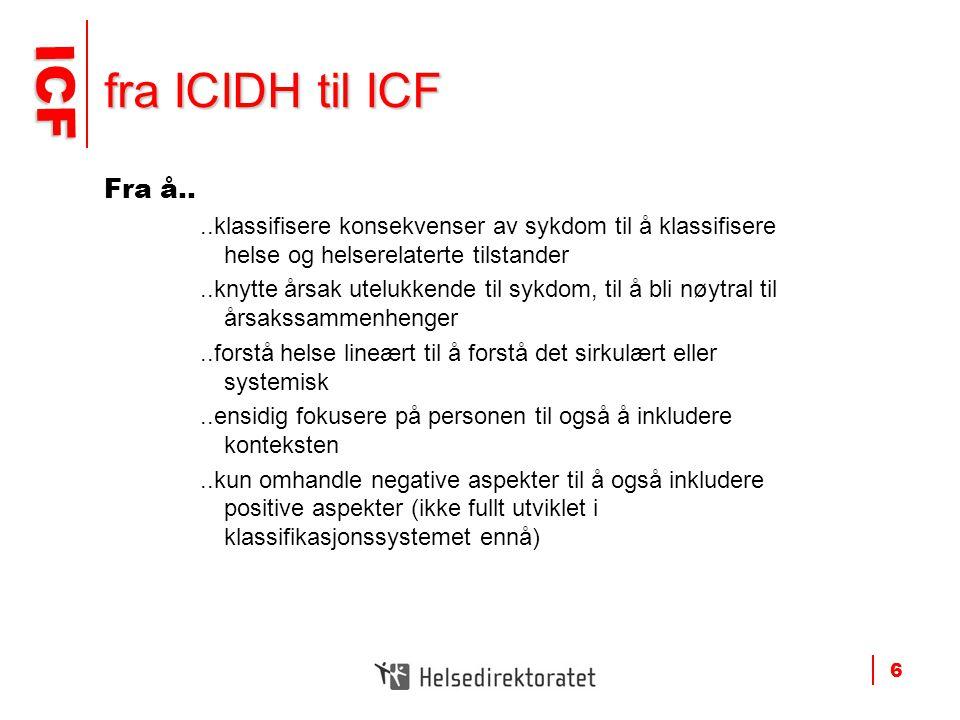 fra ICIDH til ICF Fra å.. ..klassifisere konsekvenser av sykdom til å klassifisere helse og helserelaterte tilstander.