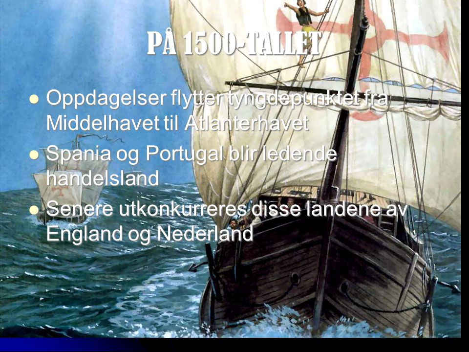 PÅ 1500-TALLET Oppdagelser flytter tyngdepunktet fra Middelhavet til Atlanterhavet. Spania og Portugal blir ledende handelsland.
