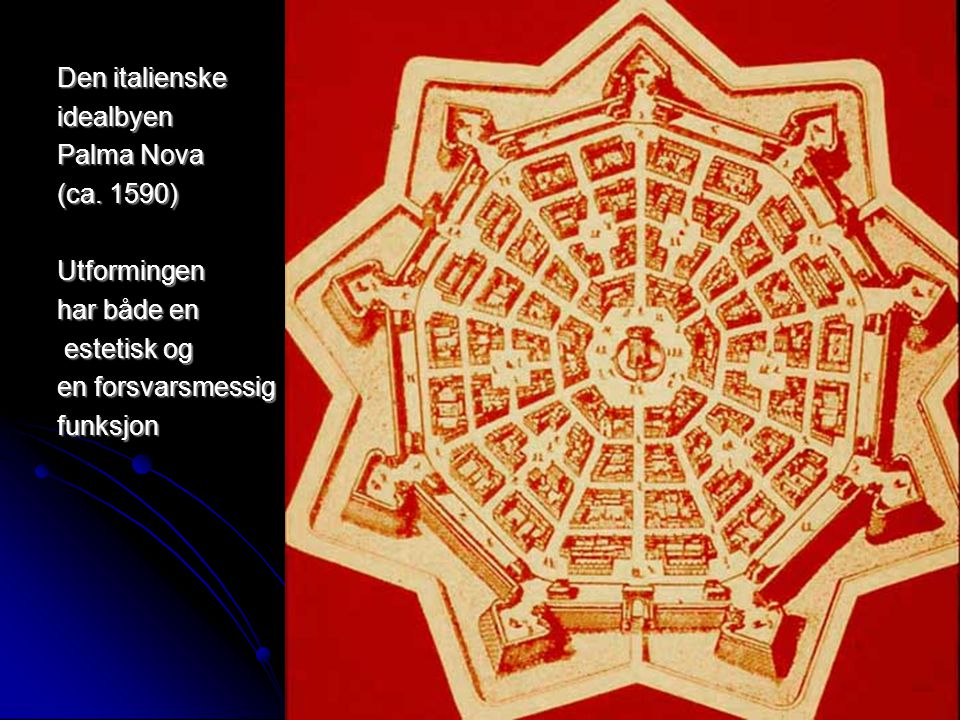Den italienske idealbyen. Palma Nova. (ca. 1590) Utformingen. har både en. estetisk og. en forsvarsmessig.