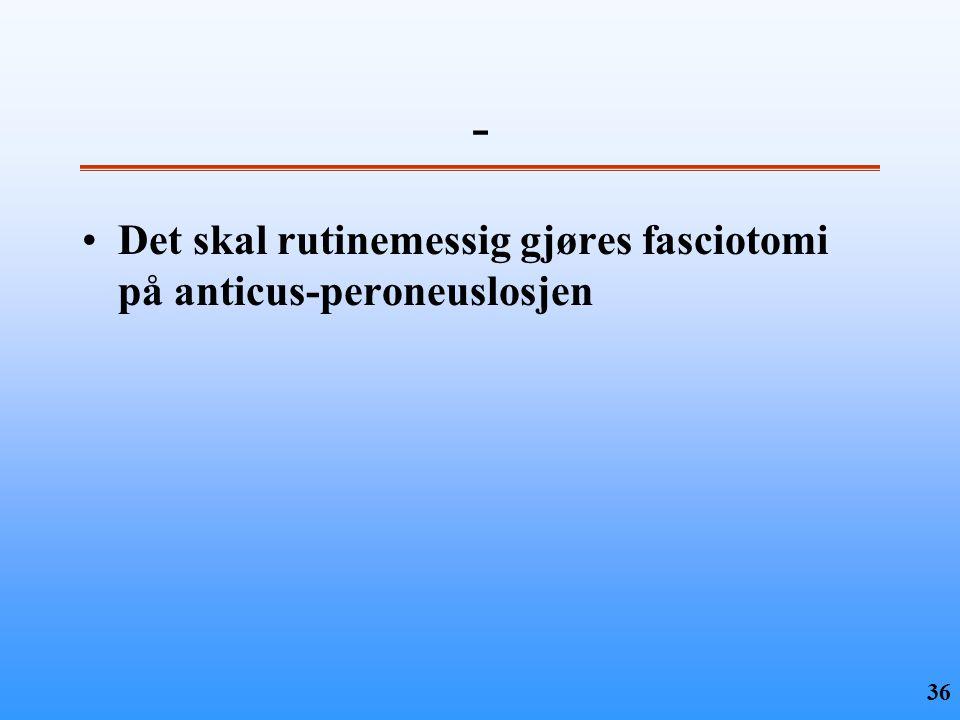 - Det skal rutinemessig gjøres fasciotomi på anticus-peroneuslosjen