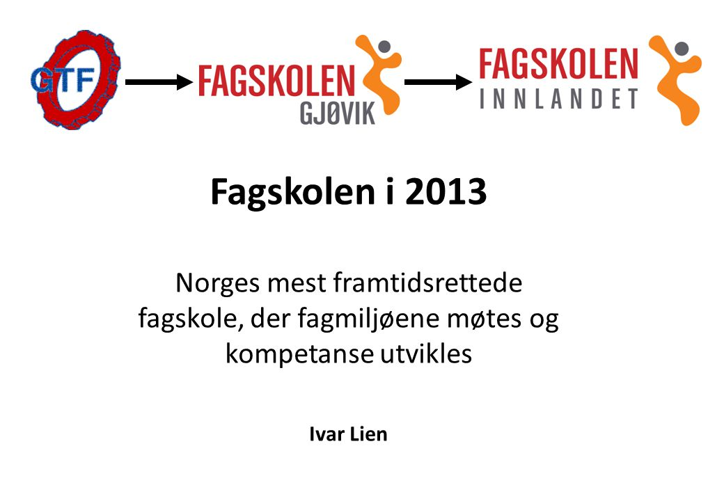 Fagskolen i 2013 Norges mest framtidsrettede fagskole, der fagmiljøene møtes og kompetanse utvikles Ivar Lien