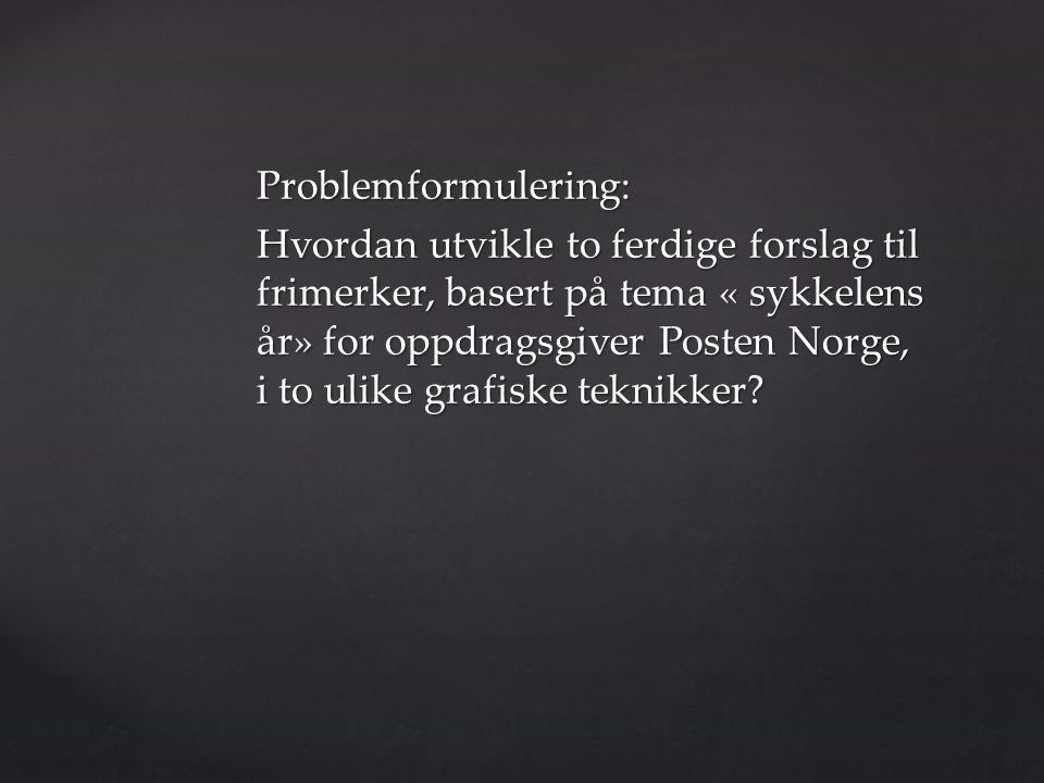 Problemformulering: Hvordan utvikle to ferdige forslag til frimerker, basert på tema « sykkelens år» for oppdragsgiver Posten Norge, i to ulike grafiske teknikker