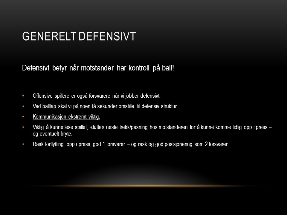 GENERELT DEFENSIVT Defensivt betyr når motstander har kontroll på ball! Offensive spillere er også forsvarere når vi jobber defensivt.