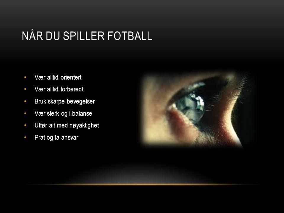 NÅR DU SPILLER FOTBALL Vær alltid orientert Vær alltid forberedt