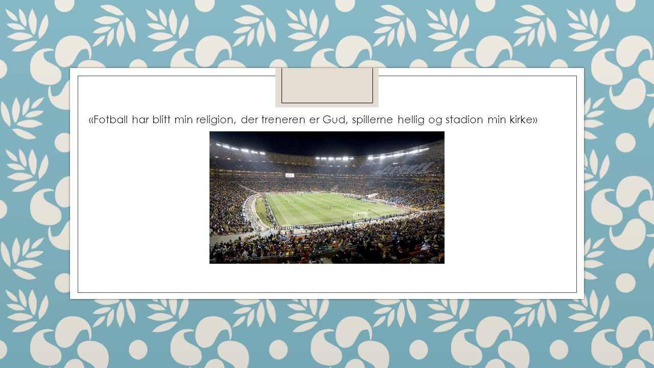 «Fotball har blitt min religion, der treneren er Gud, spillerne hellig og stadion min kirke»