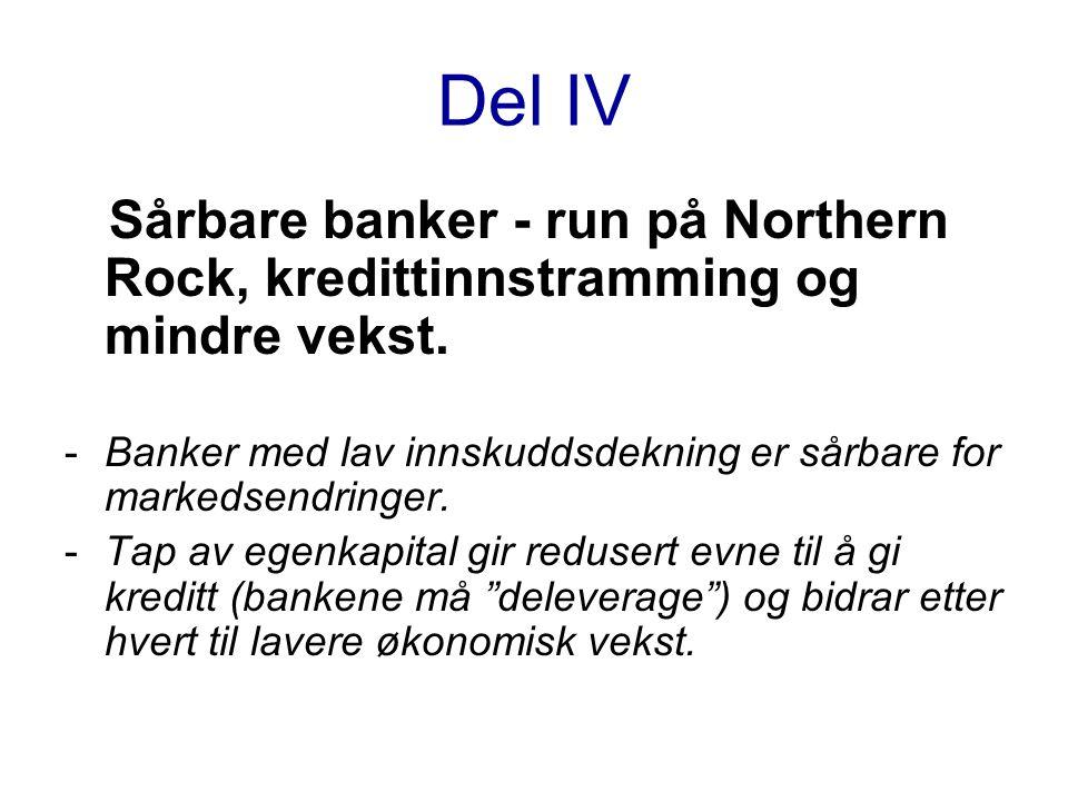 Del IV Sårbare banker - run på Northern Rock, kredittinnstramming og mindre vekst. Banker med lav innskuddsdekning er sårbare for markedsendringer.