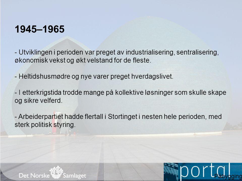 1945–1965 - Utviklingen i perioden var preget av industrialisering, sentralisering, økonomisk vekst og økt velstand for de fleste.