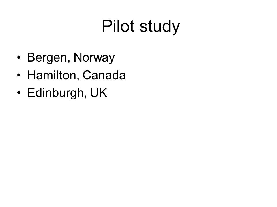 Pilot study Bergen, Norway Hamilton, Canada Edinburgh, UK