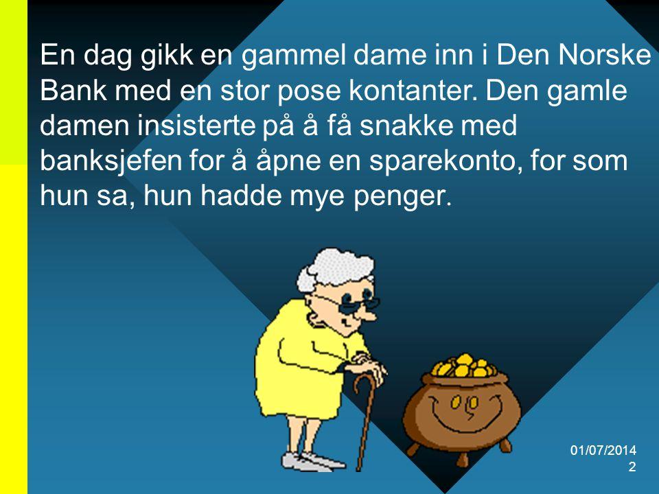 En dag gikk en gammel dame inn i Den Norske Bank med en stor pose kontanter. Den gamle damen insisterte på å få snakke med banksjefen for å åpne en sparekonto, for som hun sa, hun hadde mye penger.