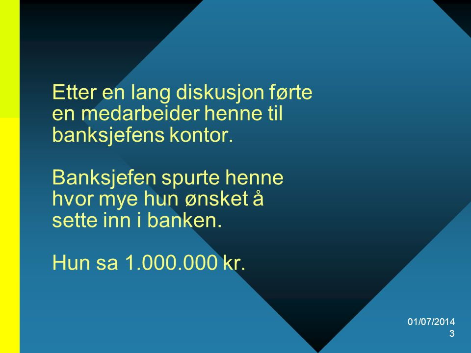 Etter en lang diskusjon førte en medarbeider henne til banksjefens kontor. Banksjefen spurte henne hvor mye hun ønsket å sette inn i banken. Hun sa 1.000.000 kr.