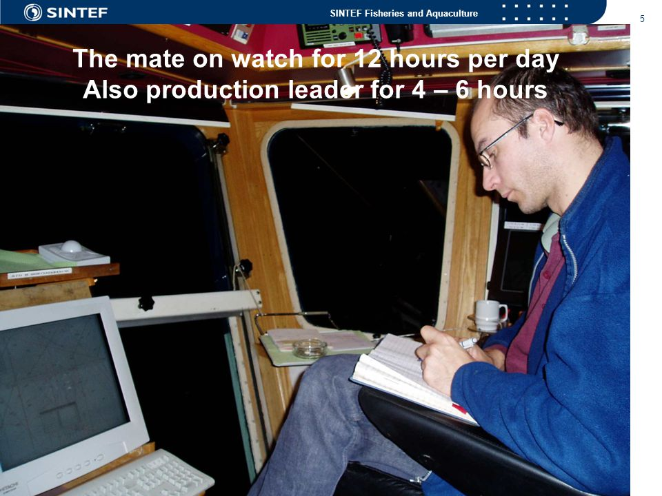 The mate on watch for 12 hours per day Also production leader for 4 – 6 hours