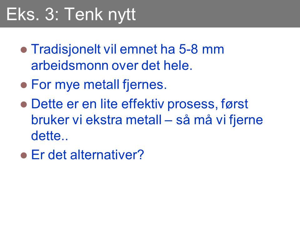 Eks. 3: Tenk nytt Tradisjonelt vil emnet ha 5-8 mm arbeidsmonn over det hele. For mye metall fjernes.