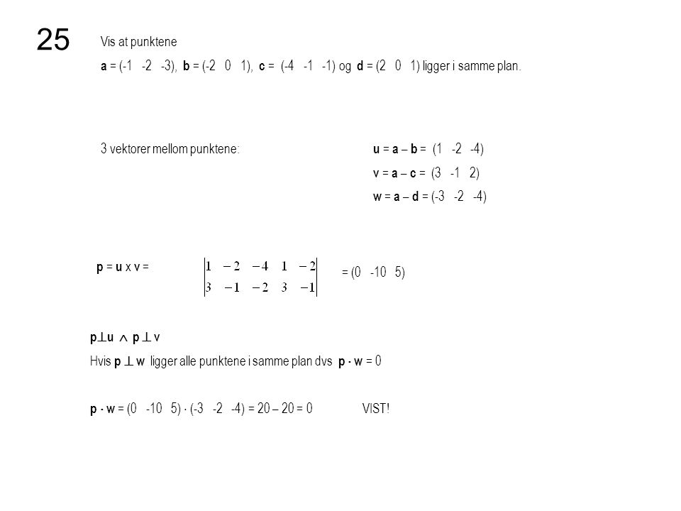 25 Vis at punktene. a = (-1 -2 -3), b = (-2 0 1), c = (-4 -1 -1) og d = (2 0 1) ligger i samme plan.