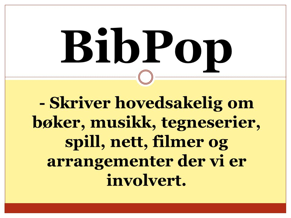 BibPop - Skriver hovedsakelig om bøker, musikk, tegneserier, spill, nett, filmer og arrangementer der vi er involvert.
