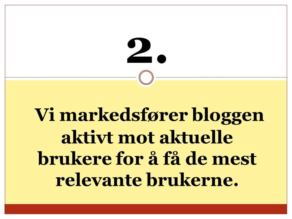 2. Vi markedsfører bloggen aktivt mot aktuelle brukere for å få de mest relevante brukerne.
