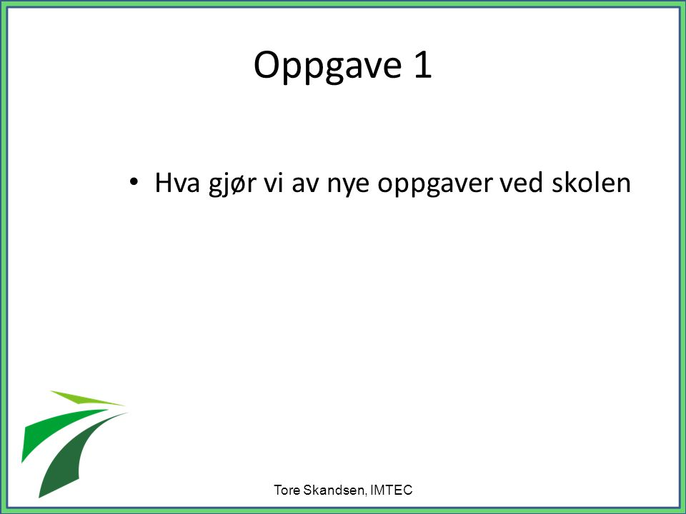 Oppgave 1 Hva gjør vi av nye oppgaver ved skolen Tore Skandsen, IMTEC