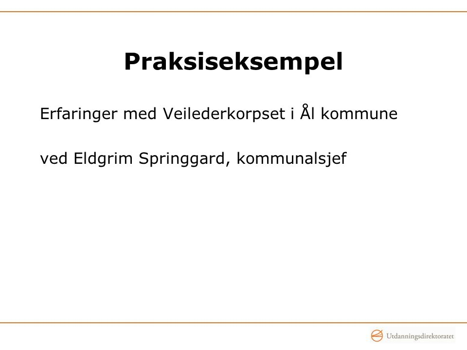 Praksiseksempel Erfaringer med Veilederkorpset i Ål kommune ved Eldgrim Springgard, kommunalsjef ved Bjørn Pedersen, rektor ved Skjervøy u-skole,