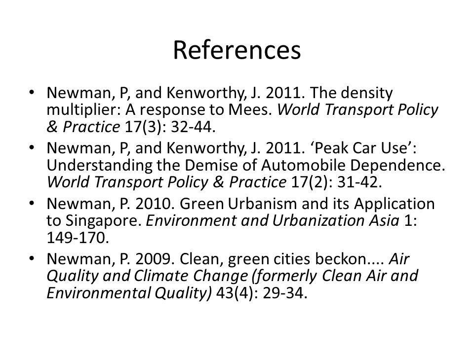 References Newman, P, and Kenworthy, J. 2011. The density multiplier: A response to Mees. World Transport Policy & Practice 17(3): 32-44.