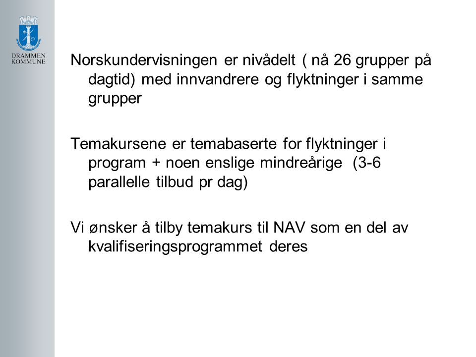 Norskundervisningen er nivådelt ( nå 26 grupper på dagtid) med innvandrere og flyktninger i samme grupper Temakursene er temabaserte for flyktninger i program + noen enslige mindreårige (3-6 parallelle tilbud pr dag) Vi ønsker å tilby temakurs til NAV som en del av kvalifiseringsprogrammet deres
