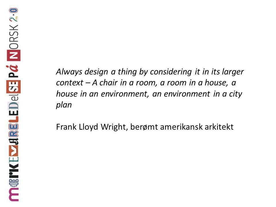 Always design a thing by considering it in its larger context – A chair in a room, a room in a house, a house in an environment, an environment in a city plan