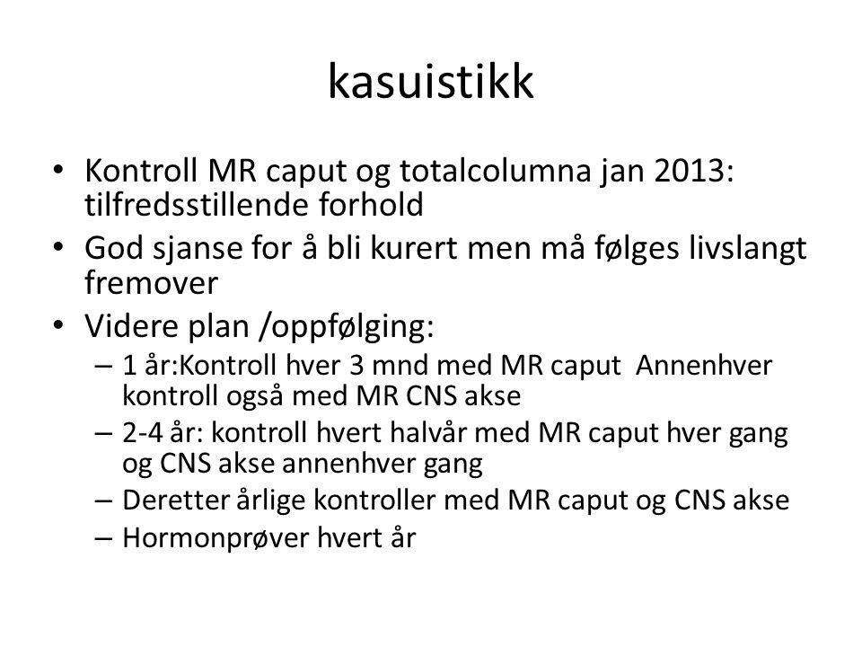 kasuistikk Kontroll MR caput og totalcolumna jan 2013: tilfredsstillende forhold. God sjanse for å bli kurert men må følges livslangt fremover.