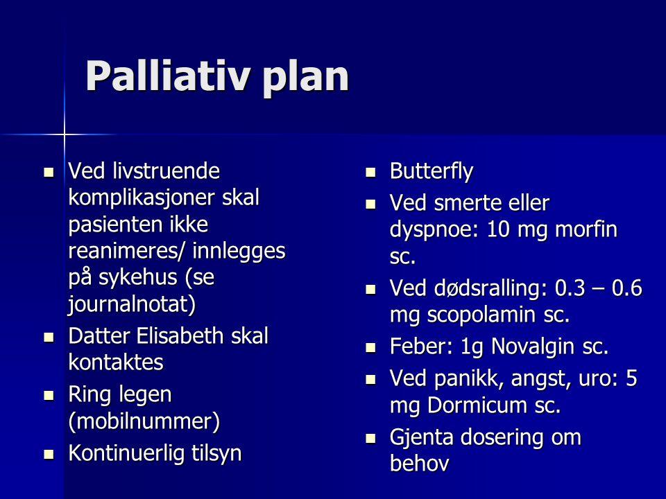 Palliativ plan Ved livstruende komplikasjoner skal pasienten ikke reanimeres/ innlegges på sykehus (se journalnotat)