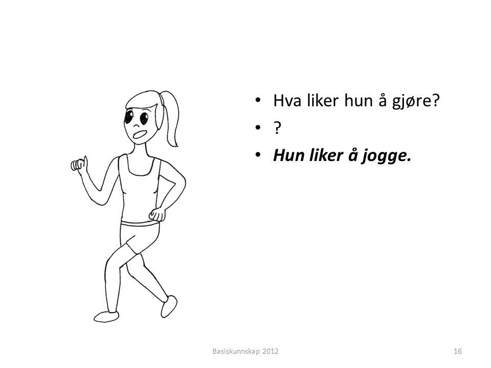 Hva liker hun å gjøre Hun liker å jogge. Basiskunnskap 2012