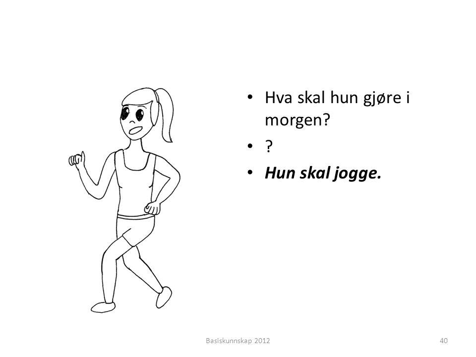 Hva skal hun gjøre i morgen Hun skal jogge.