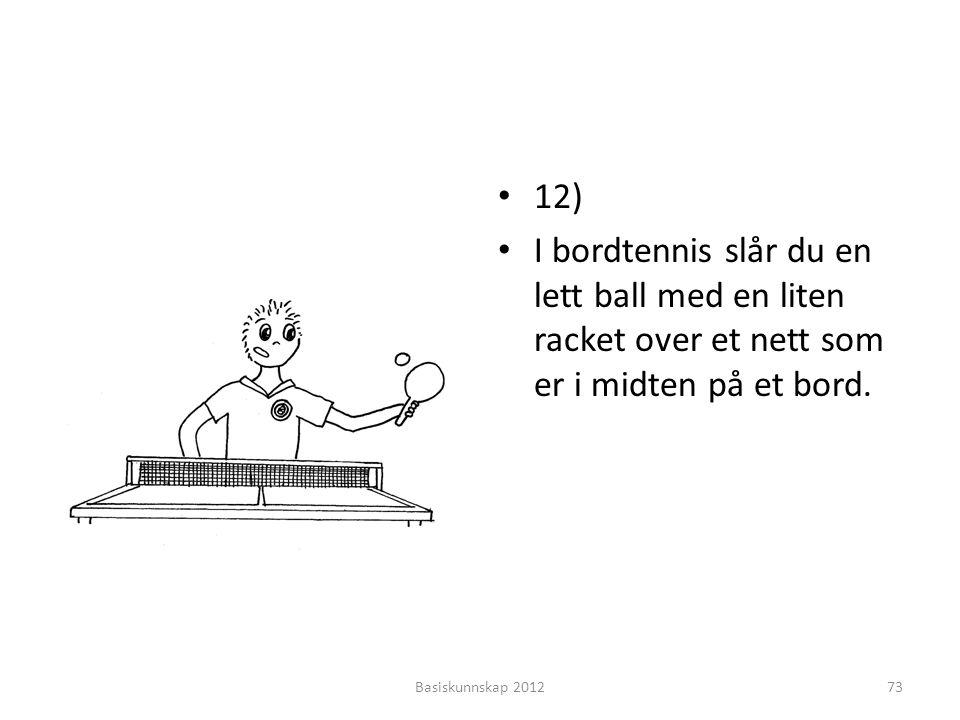 12) I bordtennis slår du en lett ball med en liten racket over et nett som er i midten på et bord.