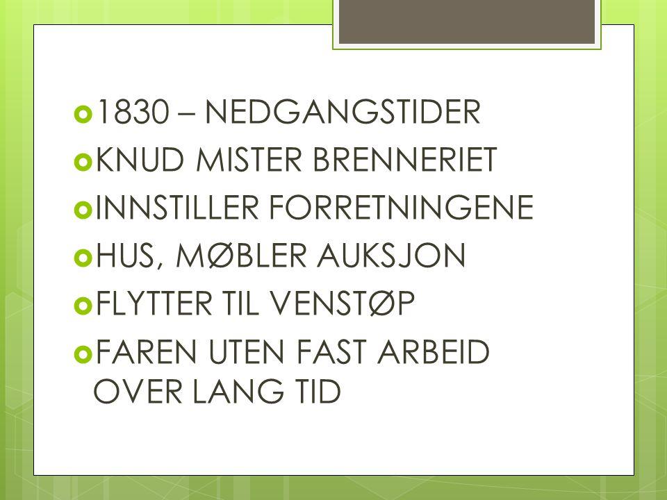 1830 – NEDGANGSTIDER KNUD MISTER BRENNERIET. INNSTILLER FORRETNINGENE. HUS, MØBLER AUKSJON. FLYTTER TIL VENSTØP.