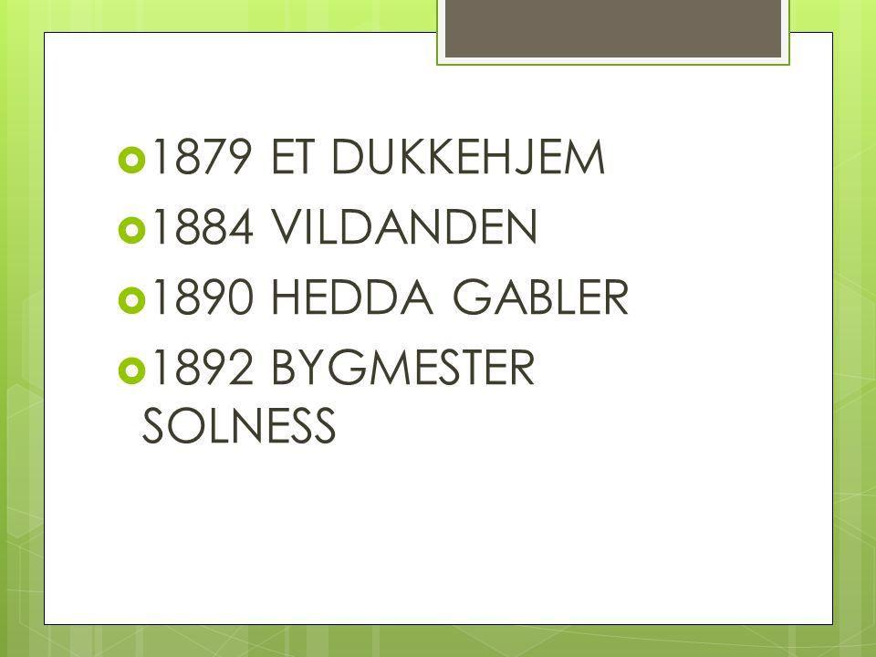 1879 ET DUKKEHJEM 1884 VILDANDEN 1890 HEDDA GABLER 1892 BYGMESTER SOLNESS