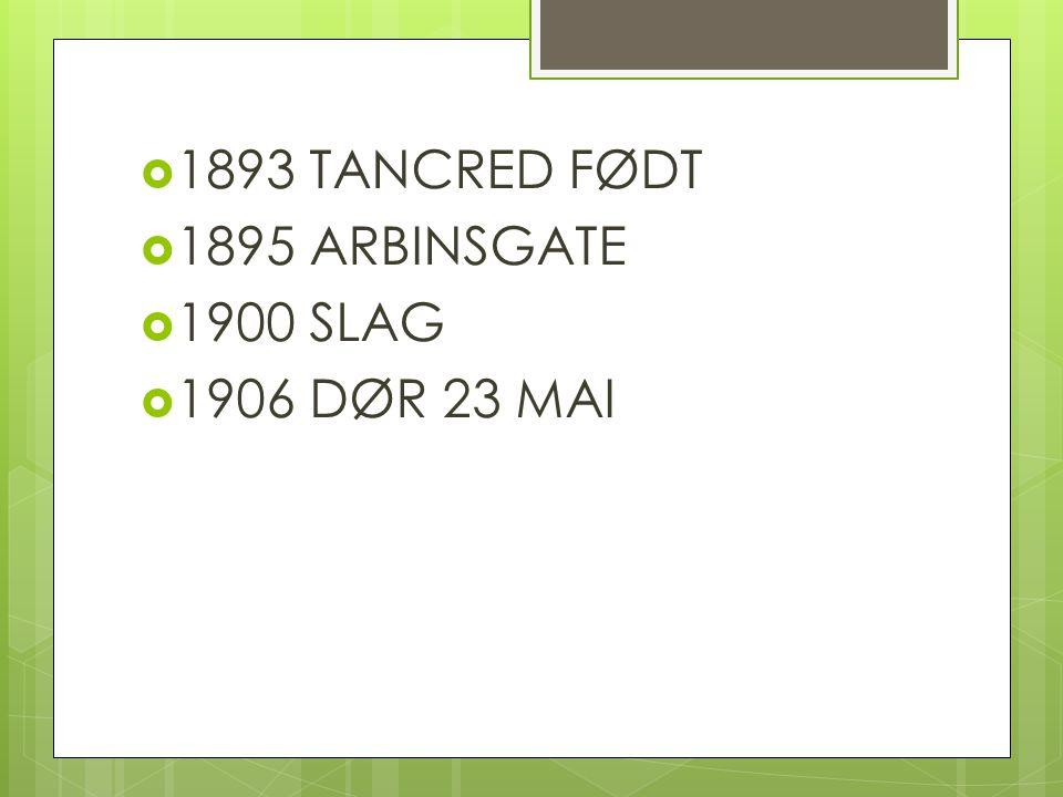 1893 TANCRED FØDT 1895 ARBINSGATE 1900 SLAG 1906 DØR 23 MAI