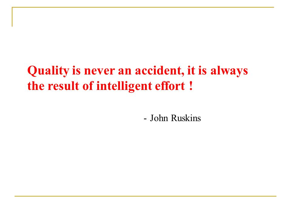 Quality is never an accident, it is always the result of intelligent effort !