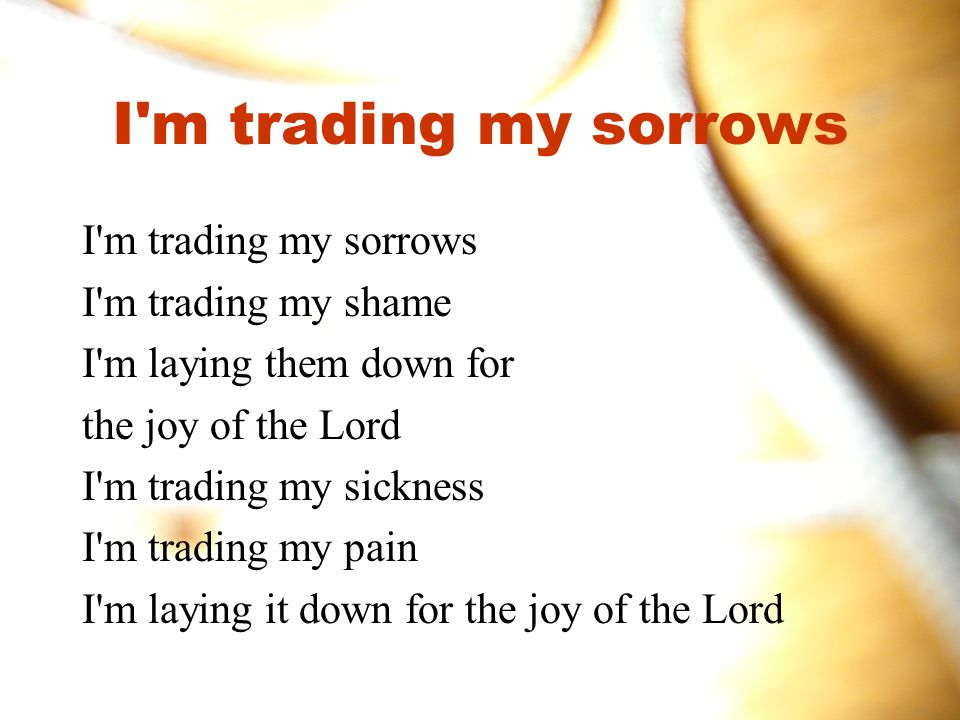 I m trading my sorrows I m trading my sorrows I m trading my shame