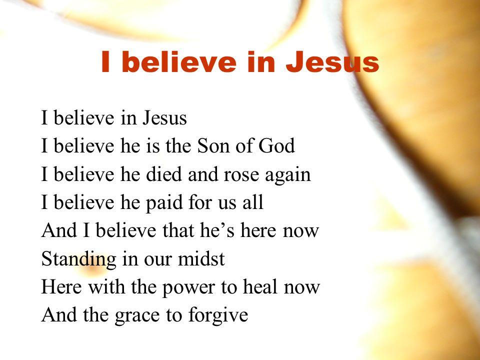 I believe in Jesus I believe in Jesus I believe he is the Son of God
