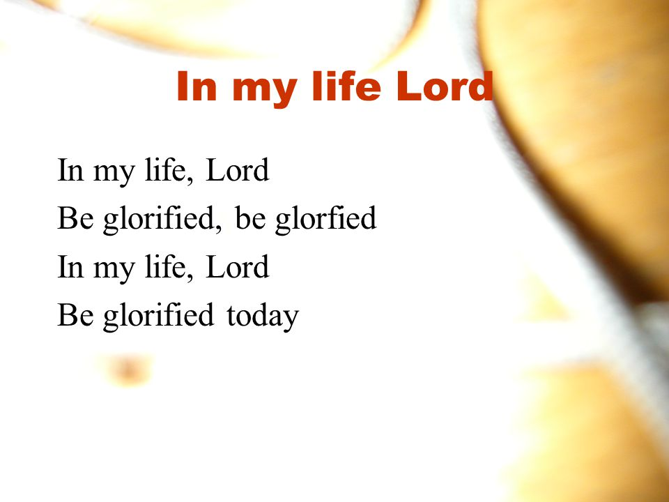 In my life Lord In my life, Lord Be glorified, be glorfied