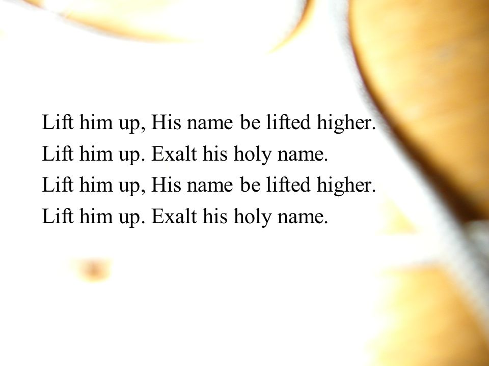 Lift him up, His name be lifted higher.