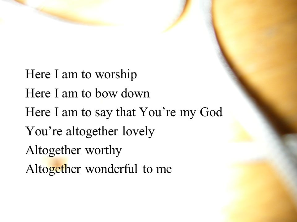 Here I am to worship Here I am to bow down. Here I am to say that You're my God. You're altogether lovely.