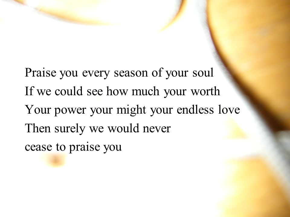 Praise you every season of your soul
