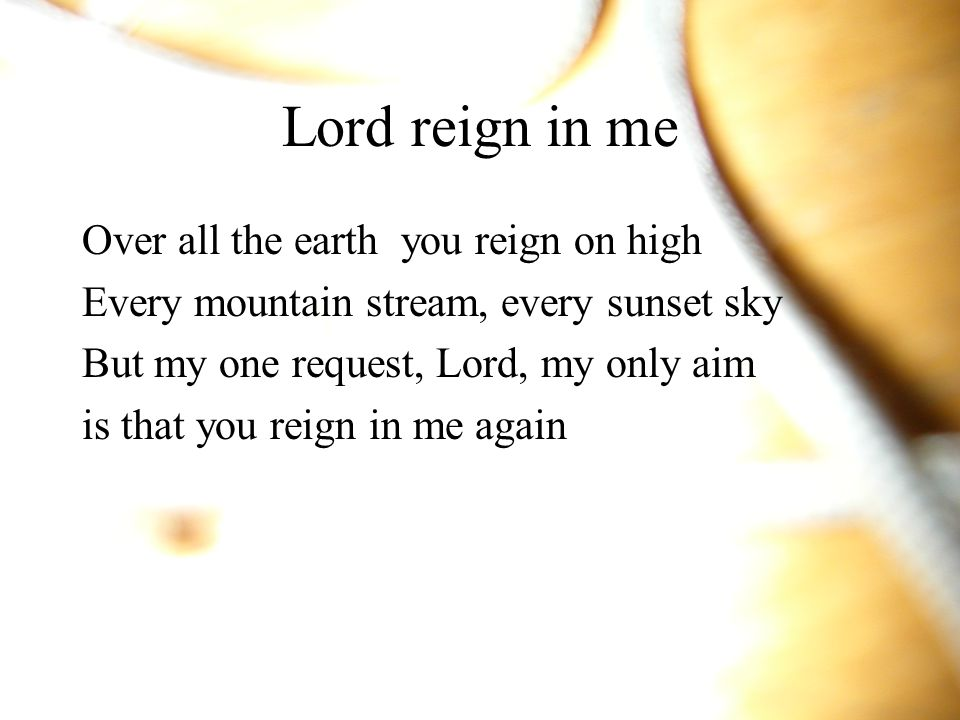 Lord reign in me Over all the earth you reign on high