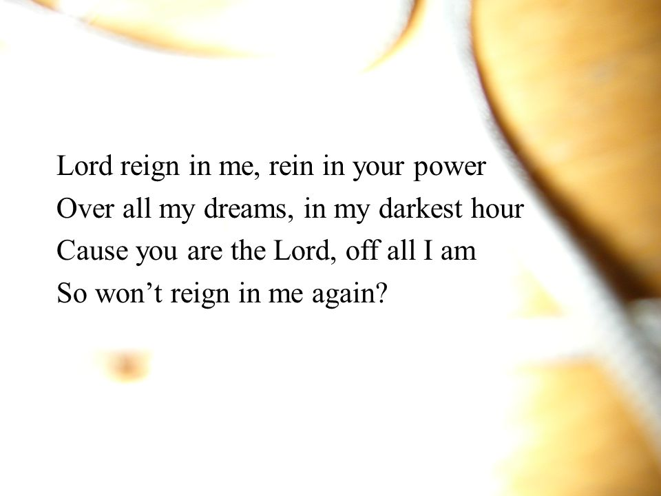 Lord reign in me, rein in your power