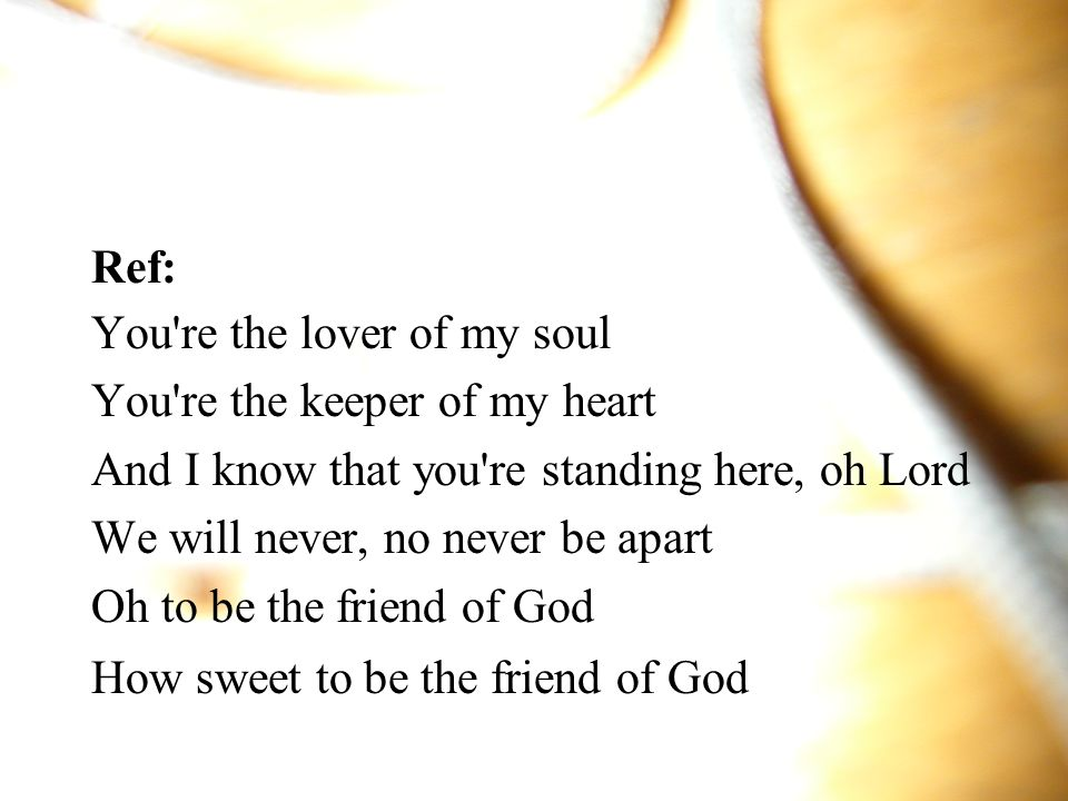 Ref: You re the lover of my soul. You re the keeper of my heart. And I know that you re standing here, oh Lord.