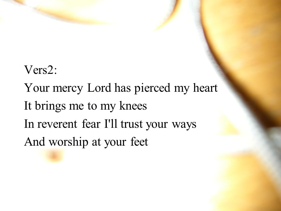 Vers2: Your mercy Lord has pierced my heart. It brings me to my knees. In reverent fear I ll trust your ways.