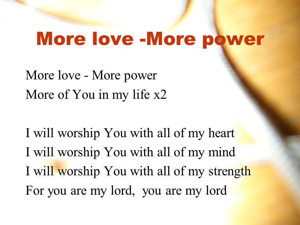 More love -More power More love - More power More of You in my life x2