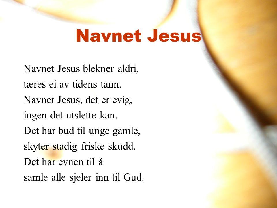 Navnet Jesus Navnet Jesus blekner aldri, tæres ei av tidens tann.