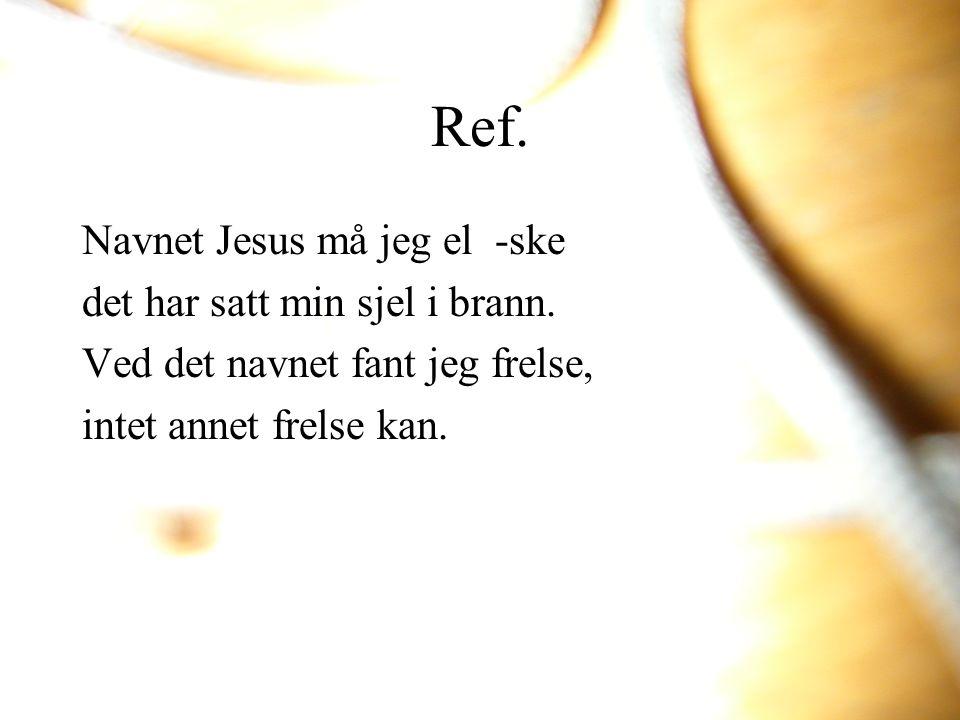 Ref. Navnet Jesus må jeg el -ske det har satt min sjel i brann.