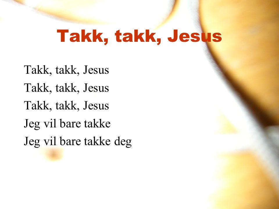 Takk, takk, Jesus Takk, takk, Jesus Jeg vil bare takke