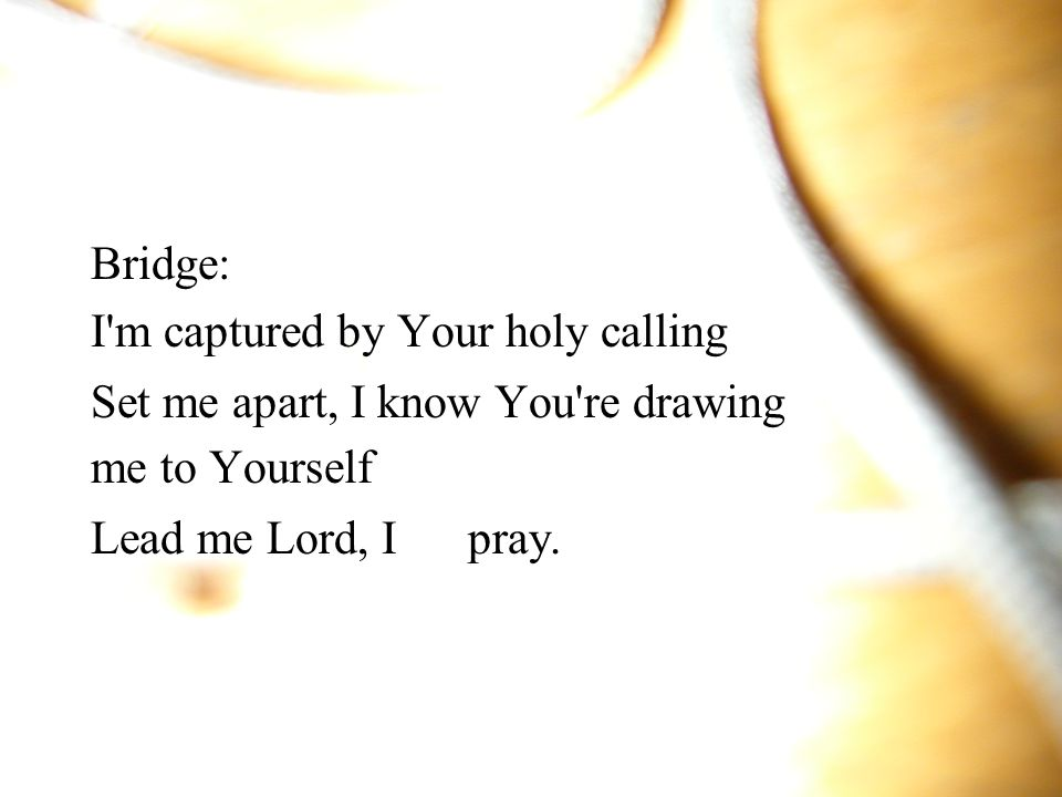Bridge: I m captured by Your holy calling. Set me apart, I know You re drawing.
