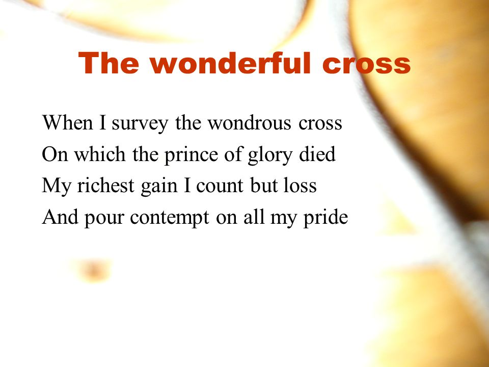 The wonderful cross When I survey the wondrous cross